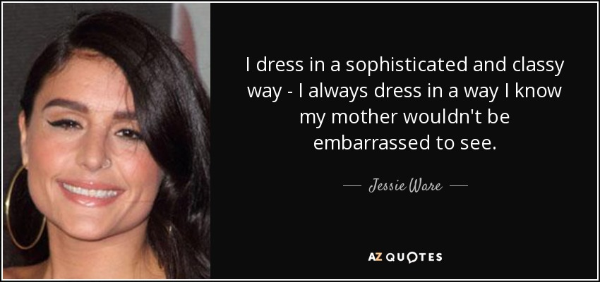 I dress in a sophisticated and classy way - I always dress in a way I know my mother wouldn't be embarrassed to see. - Jessie Ware