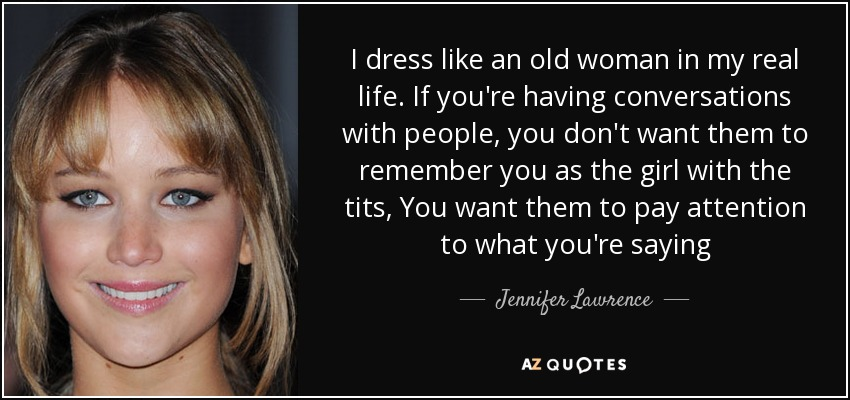 I dress like an old woman in my real life. If you're having conversations with people, you don't want them to remember you as the girl with the tits, You want them to pay attention to what you're saying - Jennifer Lawrence