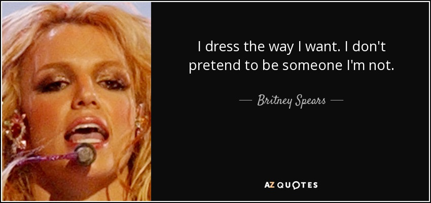 I dress the way I want. I don't pretend to be someone I'm not. - Britney Spears