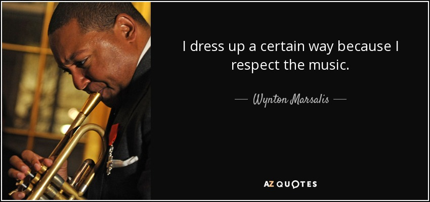 I dress up a certain way because I respect the music. - Wynton Marsalis