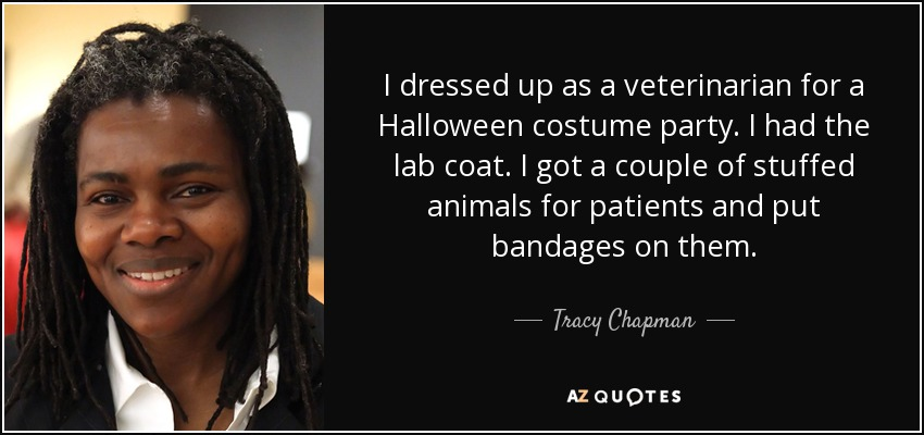 I dressed up as a veterinarian for a Halloween costume party. I had the lab coat. I got a couple of stuffed animals for patients and put bandages on them. - Tracy Chapman