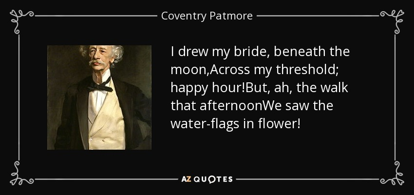 I drew my bride, beneath the moon,Across my threshold; happy hour!But, ah, the walk that afternoonWe saw the water-flags in flower! - Coventry Patmore