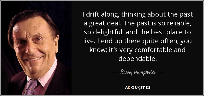 I drift along, thinking about the past a great deal. The past is so reliable, so delightful, and the best place to live. I end up there quite often, you know; it's very comfortable and dependable. - Barry Humphries