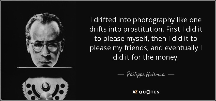 I drifted into photography like one drifts into prostitution. First I did it to please myself, then I did it to please my friends, and eventually I did it for the money. - Philippe Halsman