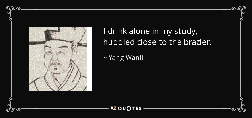 I drink alone in my study, huddled close to the brazier. - Yang Wanli