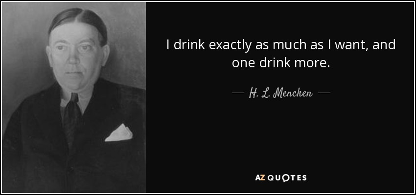 I drink exactly as much as I want, and one drink more. - H. L. Mencken