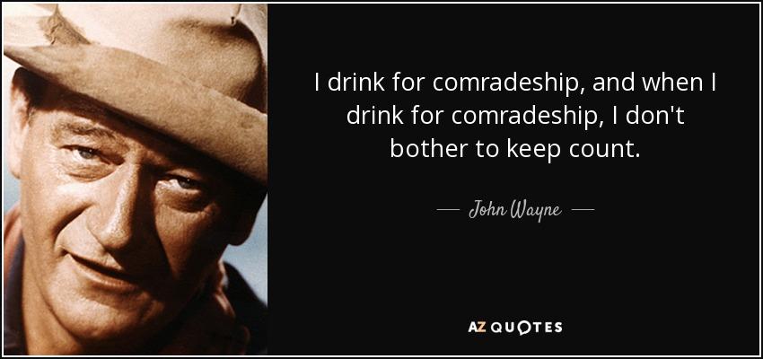 I drink for comradeship, and when I drink for comradeship, I don't bother to keep count. - John Wayne