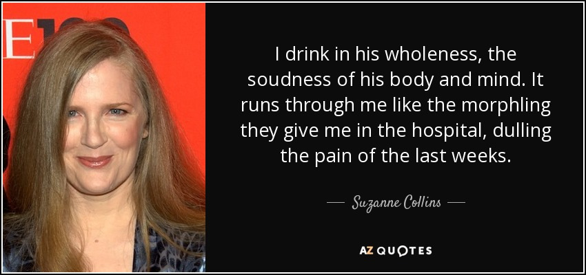 I drink in his wholeness, the soudness of his body and mind. It runs through me like the morphling they give me in the hospital, dulling the pain of the last weeks. - Suzanne Collins