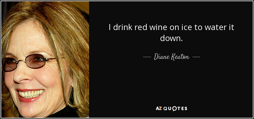I drink red wine on ice to water it down. - Diane Keaton