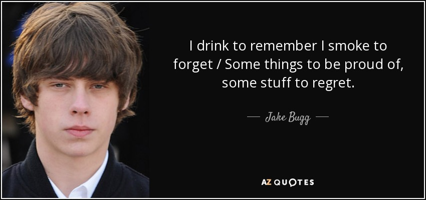 I drink to remember I smoke to forget / Some things to be proud of, some stuff to regret. - Jake Bugg