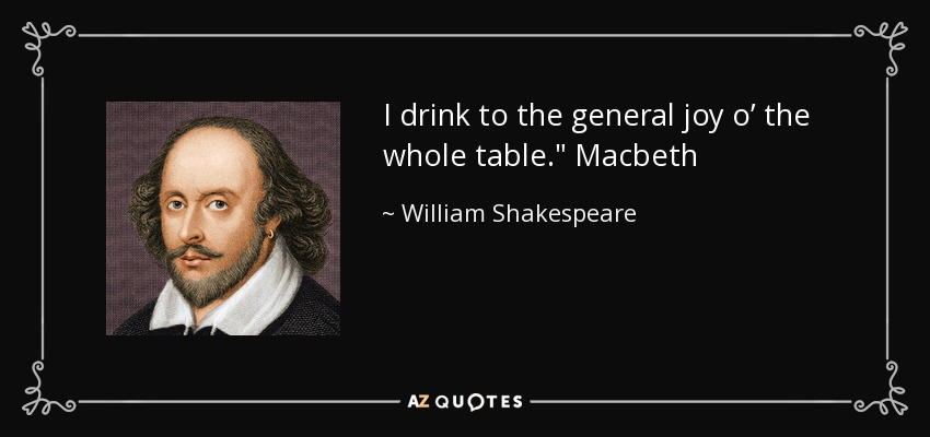I drink to the general joy o' the whole table.