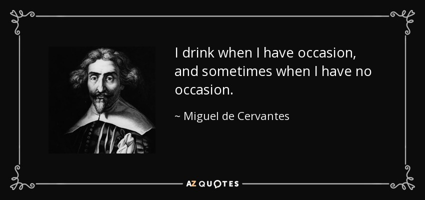 I drink when I have occasion, and sometimes when I have no occasion. - Miguel de Cervantes