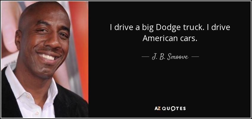 I drive a big Dodge truck. I drive American cars. - J. B. Smoove