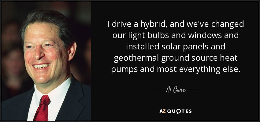I drive a hybrid, and we've changed our light bulbs and windows and installed solar panels and geothermal ground source heat pumps and most everything else. - Al Gore
