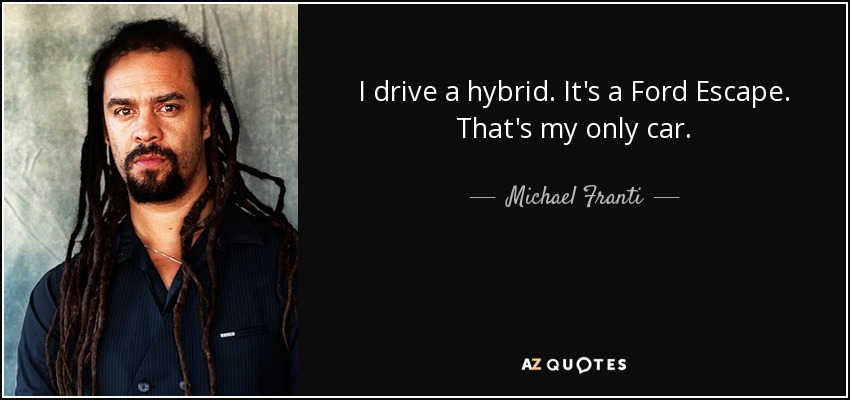 I drive a hybrid. It's a Ford Escape. That's my only car. - Michael Franti