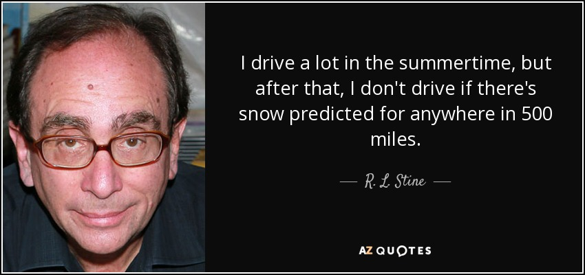 I drive a lot in the summertime, but after that, I don't drive if there's snow predicted for anywhere in 500 miles. - R. L. Stine