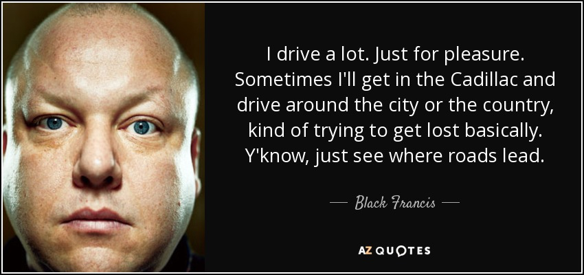 I drive a lot. Just for pleasure. Sometimes I'll get in the Cadillac and drive around the city or the country, kind of trying to get lost basically. Y'know, just see where roads lead. - Black Francis