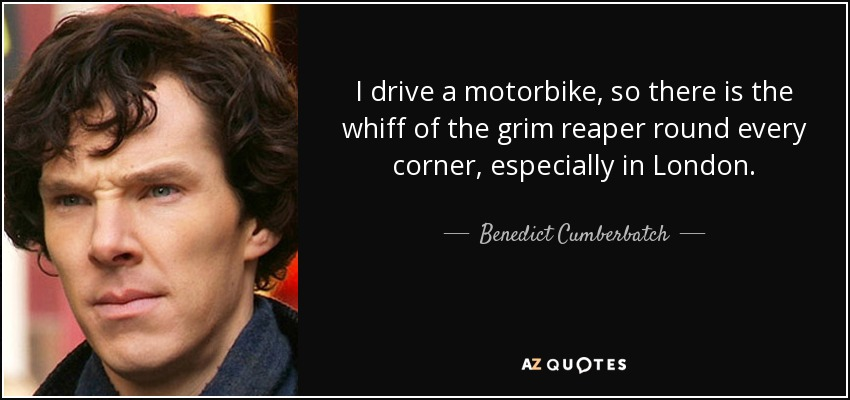 I drive a motorbike, so there is the whiff of the grim reaper round every corner, especially in London. - Benedict Cumberbatch