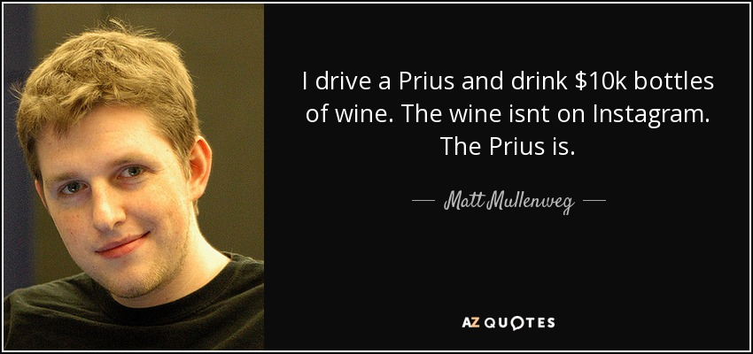 I drive a Prius and drink $10k bottles of wine. The wine isnt on Instagram. The Prius is. - Matt Mullenweg