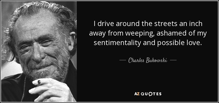 I drive around the streets an inch away from weeping, ashamed of my sentimentality and possible love. - Charles Bukowski
