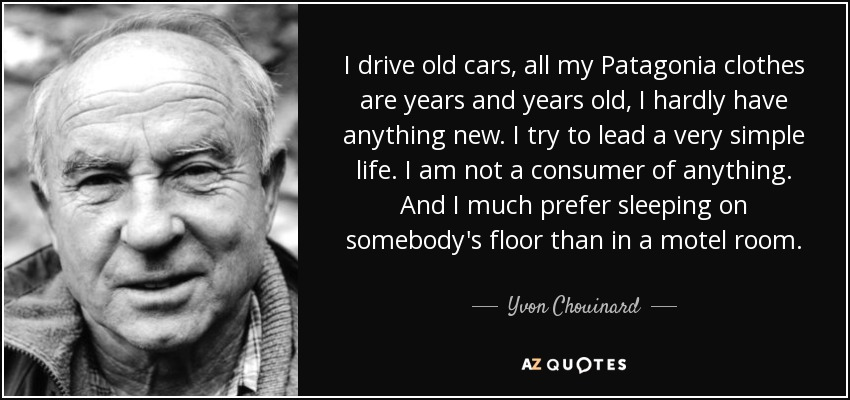 I drive old cars, all my Patagonia clothes are years and years old, I hardly have anything new. I try to lead a very simple life. I am not a consumer of anything. And I much prefer sleeping on somebody's floor than in a motel room. - Yvon Chouinard
