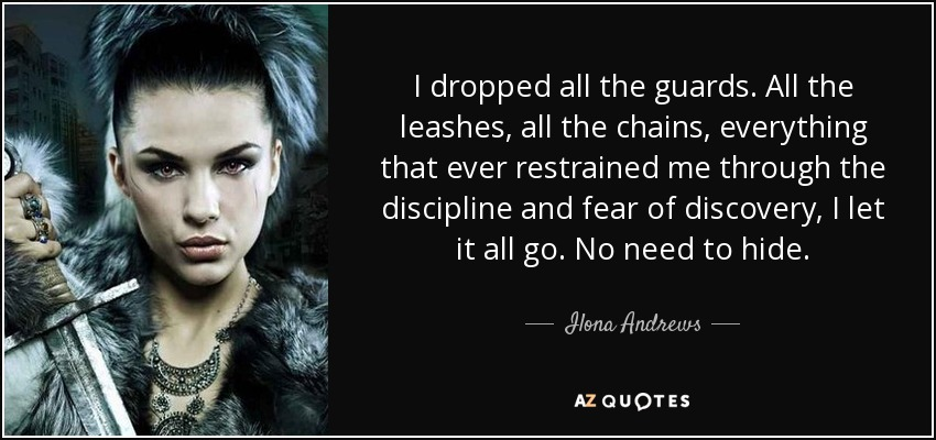 I dropped all the guards. All the leashes, all the chains, everything that ever restrained me through the discipline and fear of discovery, I let it all go. No need to hide. - Ilona Andrews