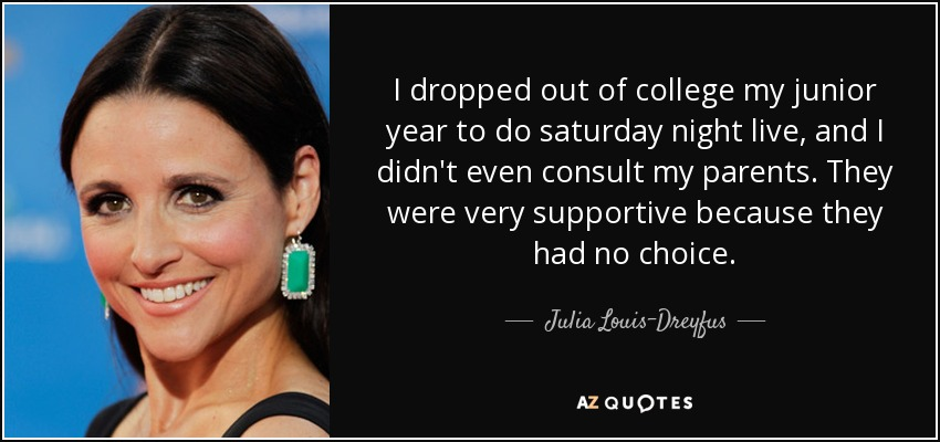 I dropped out of college my junior year to do saturday night live, and I didn't even consult my parents. They were very supportive because they had no choice. - Julia Louis-Dreyfus
