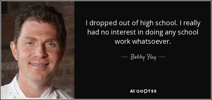 I dropped out of high school. I really had no interest in doing any school work whatsoever. - Bobby Flay