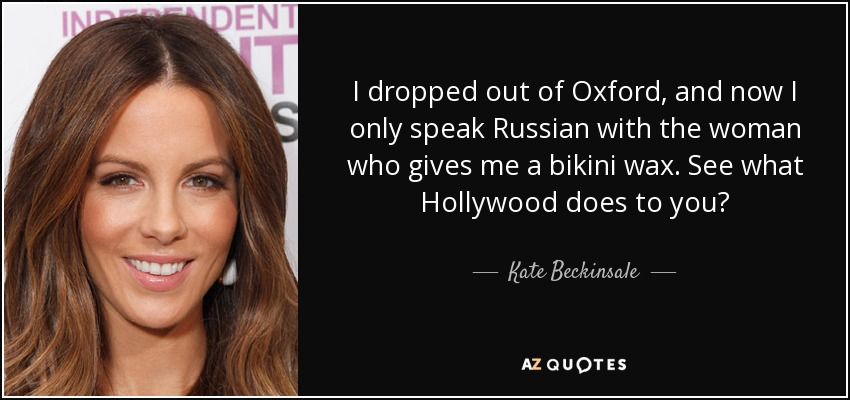 I dropped out of Oxford, and now I only speak Russian with the woman who gives me a bikini wax. See what Hollywood does to you? - Kate Beckinsale