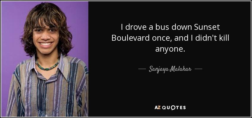 I drove a bus down Sunset Boulevard once, and I didn't kill anyone. - Sanjaya Malakar