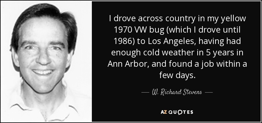 I drove across country in my yellow 1970 VW bug (which I drove until 1986) to Los Angeles, having had enough cold weather in 5 years in Ann Arbor, and found a job within a few days. - W. Richard Stevens