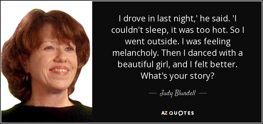 I drove in last night,' he said. 'I couldn't sleep, it was too hot. So I went outside. I was feeling melancholy. Then I danced with a beautiful girl, and I felt better. What's your story? - Judy Blundell
