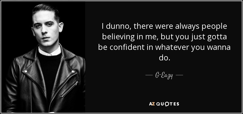 G Eazy Quotes About Love : Eazy quote: I dunno, there were always people believing in me, but ...