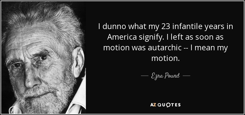 I dunno what my 23 infantile years in America signify. I left as soon as motion was autarchic -- I mean my motion. - Ezra Pound