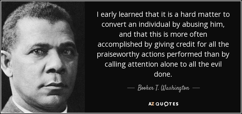 I early learned that it is a hard matter to convert an individual by abusing him, and that this is more often accomplished by giving credit for all the praiseworthy actions performed than by calling attention alone to all the evil done. - Booker T. Washington