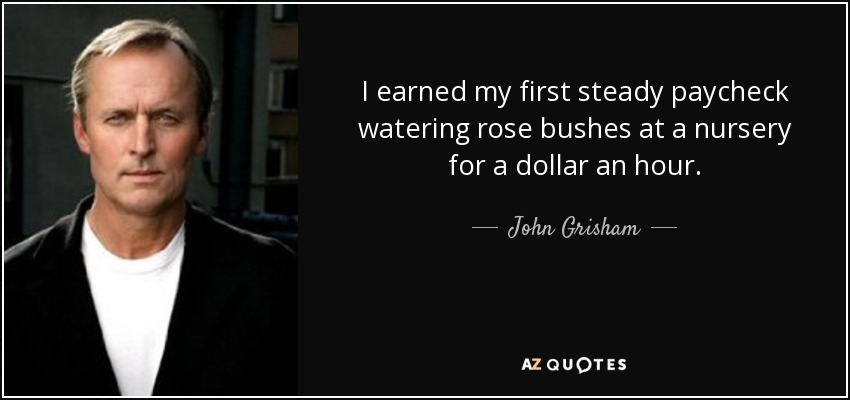 I earned my first steady paycheck watering rose bushes at a nursery for a dollar an hour. - John Grisham