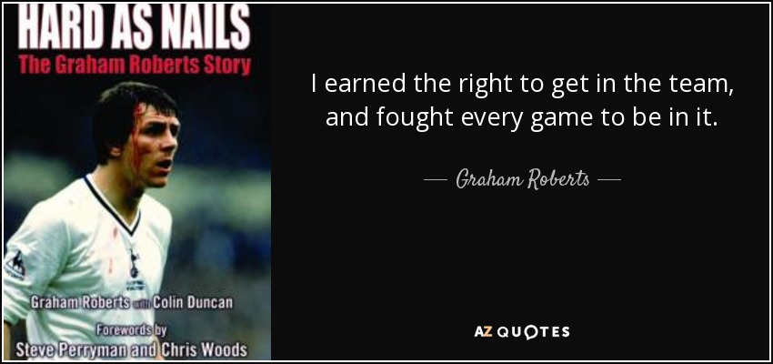 I earned the right to get in the team, and fought every game to be in it. - Graham Roberts