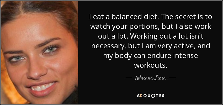 I eat a balanced diet. The secret is to watch your portions, but I also work out a lot. Working out a lot isn't necessary, but I am very active, and my body can endure intense workouts. - Adriana Lima