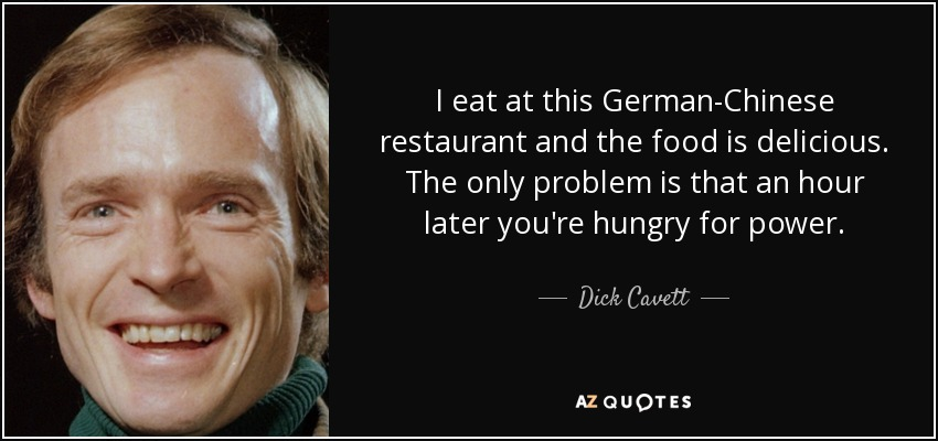 I eat at this German-Chinese restaurant and the food is delicious. The only problem is that an hour later you're hungry for power. - Dick Cavett