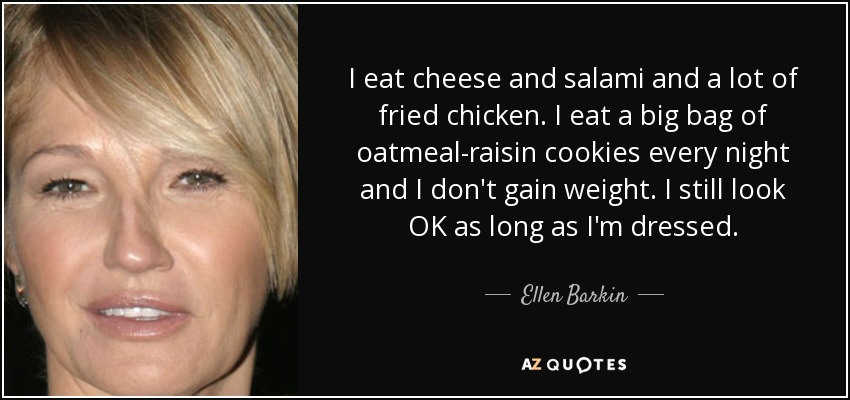 I eat cheese and salami and a lot of fried chicken. I eat a big bag of oatmeal-raisin cookies every night and I don't gain weight. I still look OK as long as I'm dressed. - Ellen Barkin