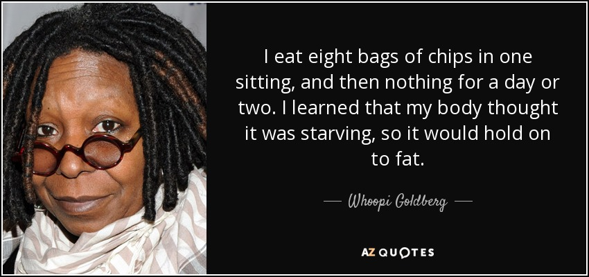 I eat eight bags of chips in one sitting, and then nothing for a day or two. I learned that my body thought it was starving, so it would hold on to fat. - Whoopi Goldberg