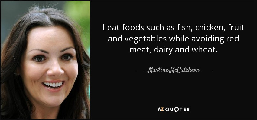 I eat foods such as fish, chicken, fruit and vegetables while avoiding red meat, dairy and wheat. - Martine McCutcheon