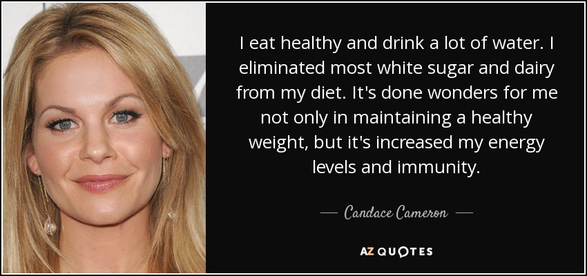 I eat healthy and drink a lot of water. I eliminated most white sugar and dairy from my diet. It's done wonders for me not only in maintaining a healthy weight, but it's increased my energy levels and immunity. - Candace Cameron