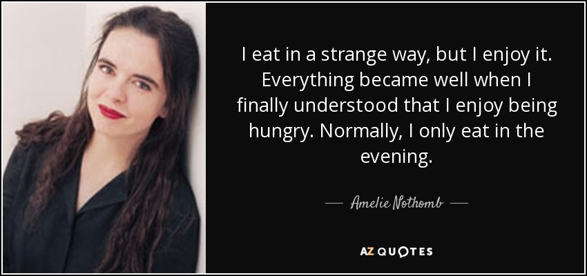 I eat in a strange way, but I enjoy it. Everything became well when I finally understood that I enjoy being hungry. Normally, I only eat in the evening. - Amelie Nothomb