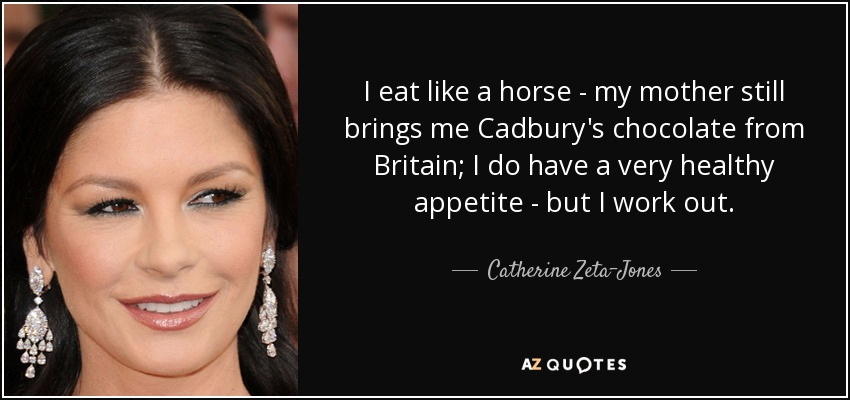 I eat like a horse - my mother still brings me Cadbury's chocolate from Britain; I do have a very healthy appetite - but I work out. - Catherine Zeta-Jones
