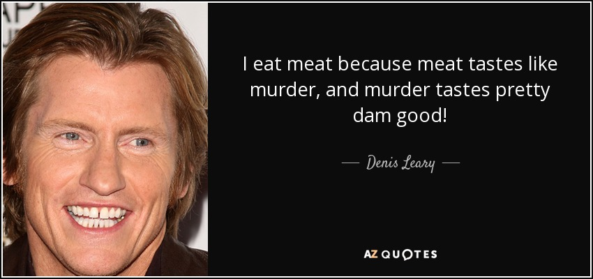 I eat meat because meat tastes like murder, and murder tastes pretty dam good! - Denis Leary