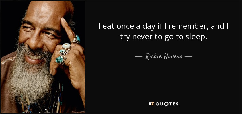 I eat once a day if I remember, and I try never to go to sleep. - Richie Havens