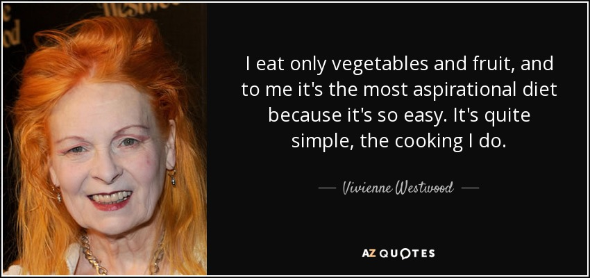 I eat only vegetables and fruit, and to me it's the most aspirational diet because it's so easy. It's quite simple, the cooking I do. - Vivienne Westwood