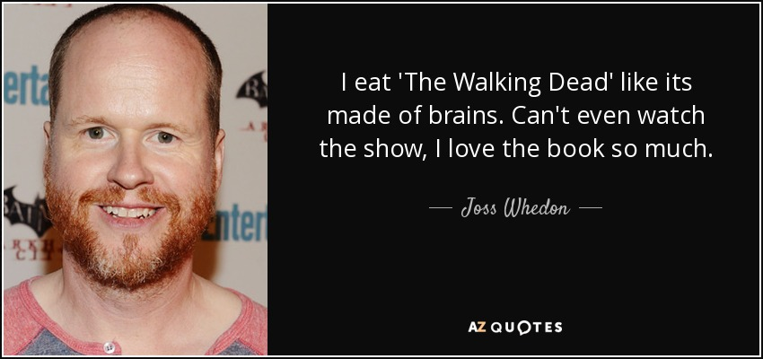 I eat 'The Walking Dead' like its made of brains. Can't even watch the show, I love the book so much. - Joss Whedon