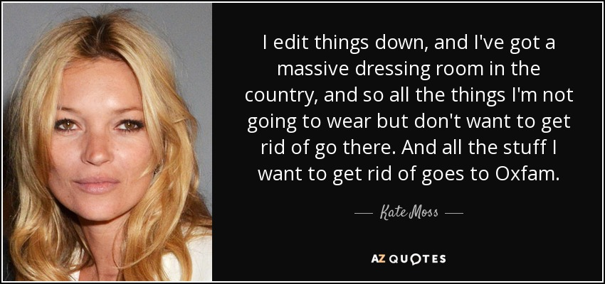 I edit things down, and I've got a massive dressing room in the country, and so all the things I'm not going to wear but don't want to get rid of go there. And all the stuff I want to get rid of goes to Oxfam. - Kate Moss